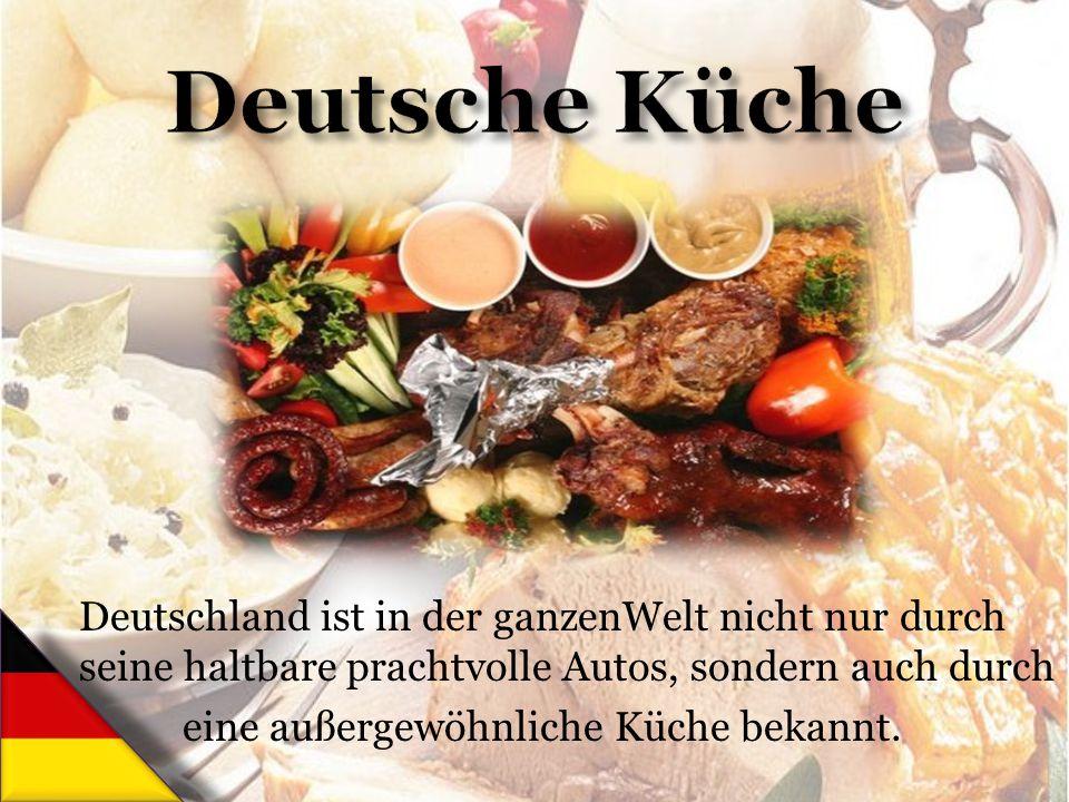 Deutschland ist in der ganzenWelt nicht nur durch seine haltbare prachtvolle Autos, sondern auch durch eine außergewöhnliche Küche bekannt.