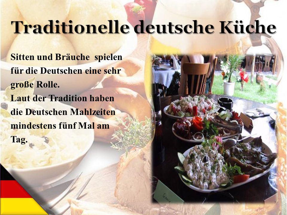 Sitten und Bräuche spielen für die Deutschen eine sehr große Rolle. Laut der Tradition haben die Deutschen Mahlzeiten mindestens fünf Mal am Tag.