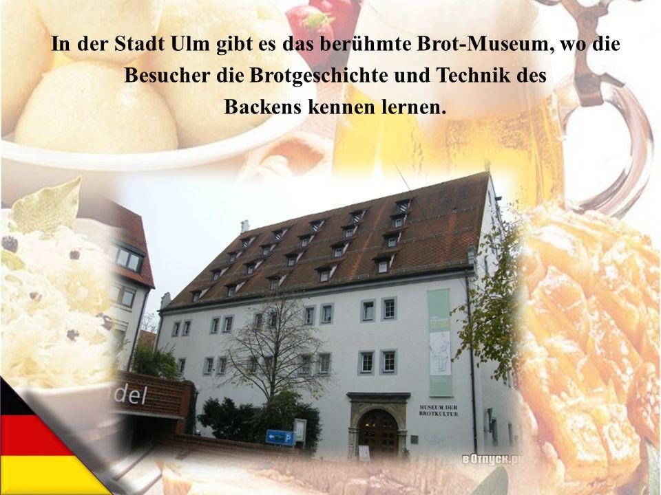 In der Stadt Ulm gibt es das berühmte Brot-Museum, wo die Besucher die Brotgeschichte und Technik des Backens kennen lernen.