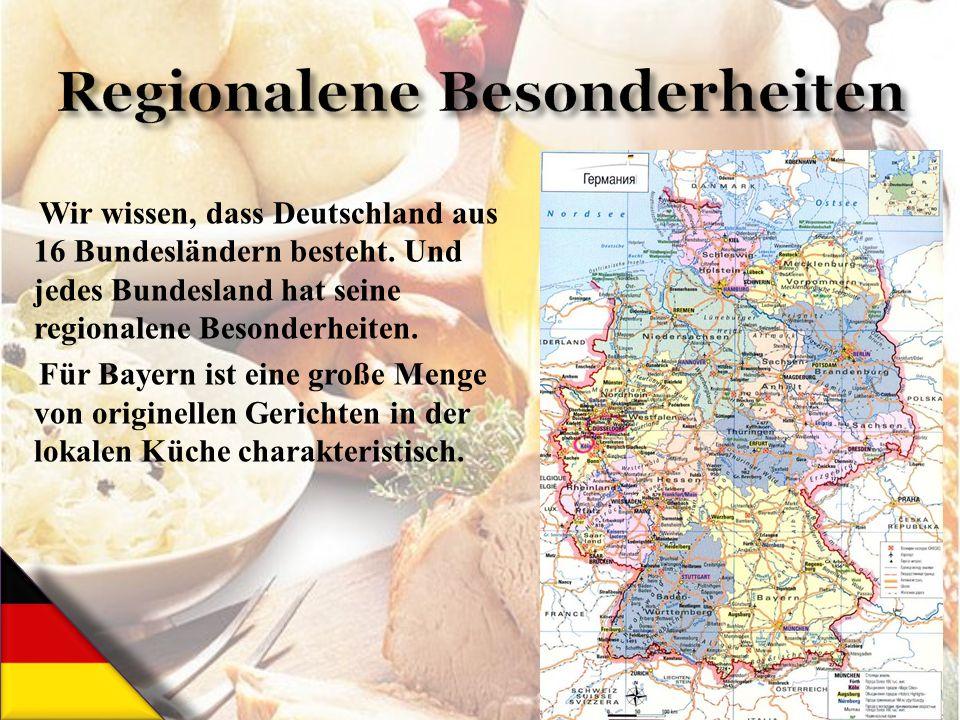 Wir wissen, dass Deutschland aus 16 Bundesländern besteht. Und jedes Bundesland hat seine regionalene Besonderheiten. Für Bayern ist eine große Menge