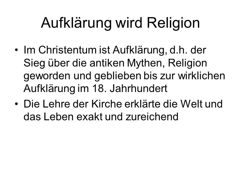 Aufklärung wird Religion Im Christentum ist Aufklärung, d.h. der Sieg über die antiken Mythen, Religion geworden und geblieben bis zur wirklichen Aufk