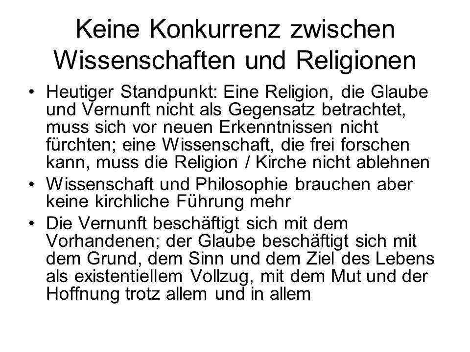 Keine Konkurrenz zwischen Wissenschaften und Religionen Heutiger Standpunkt: Eine Religion, die Glaube und Vernunft nicht als Gegensatz betrachtet, mu