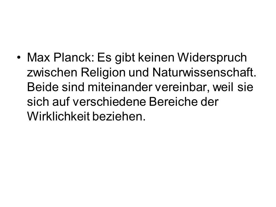 Max Planck: Es gibt keinen Widerspruch zwischen Religion und Naturwissenschaft. Beide sind miteinander vereinbar, weil sie sich auf verschiedene Berei