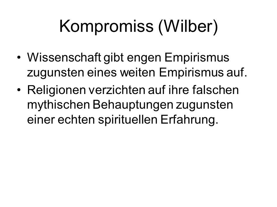 Kompromiss (Wilber) Wissenschaft gibt engen Empirismus zugunsten eines weiten Empirismus auf. Religionen verzichten auf ihre falschen mythischen Behau