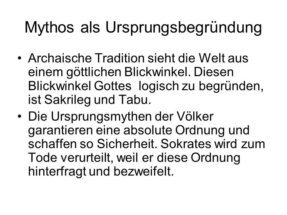 Mythos als Ursprungsbegründung Archaische Tradition sieht die Welt aus einem göttlichen Blickwinkel. Diesen Blickwinkel Gottes logisch zu begründen, i
