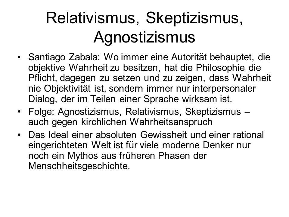 Relativismus, Skeptizismus, Agnostizismus Santiago Zabala: Wo immer eine Autorität behauptet, die objektive Wahrheit zu besitzen, hat die Philosophie
