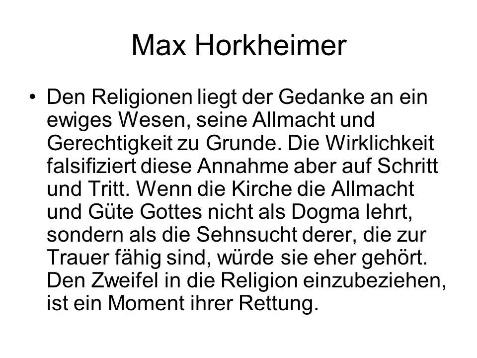 Max Horkheimer Den Religionen liegt der Gedanke an ein ewiges Wesen, seine Allmacht und Gerechtigkeit zu Grunde. Die Wirklichkeit falsifiziert diese A