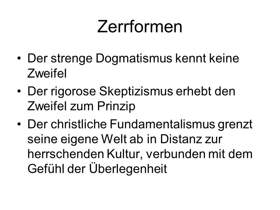 Zerrformen Der strenge Dogmatismus kennt keine Zweifel Der rigorose Skeptizismus erhebt den Zweifel zum Prinzip Der christliche Fundamentalismus grenz