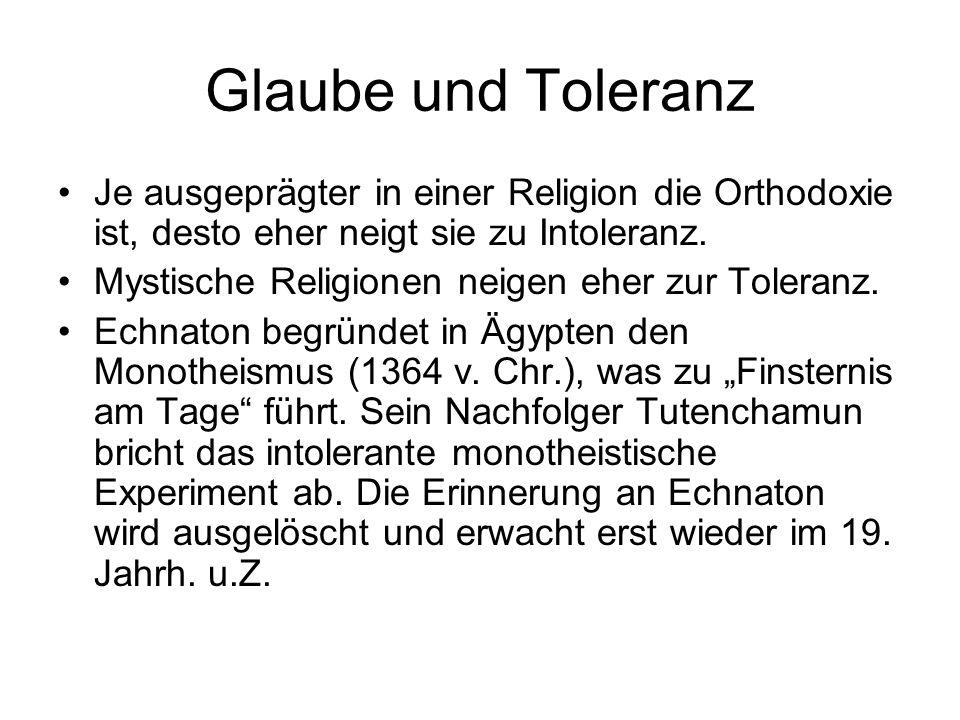 Glaube und Toleranz Je ausgeprägter in einer Religion die Orthodoxie ist, desto eher neigt sie zu Intoleranz. Mystische Religionen neigen eher zur Tol