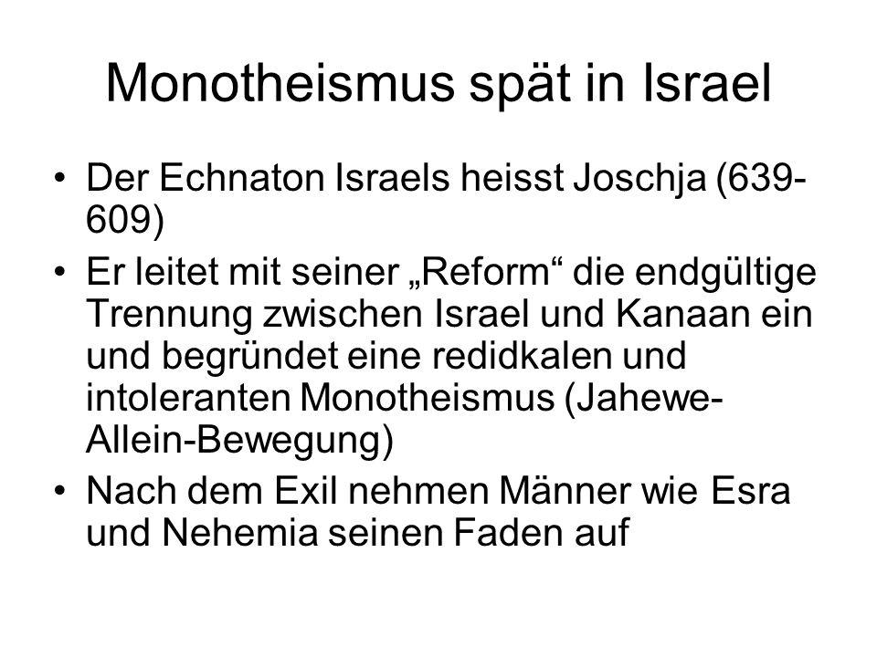 """Monotheismus spät in Israel Der Echnaton Israels heisst Joschja (639- 609) Er leitet mit seiner """"Reform"""" die endgültige Trennung zwischen Israel und K"""