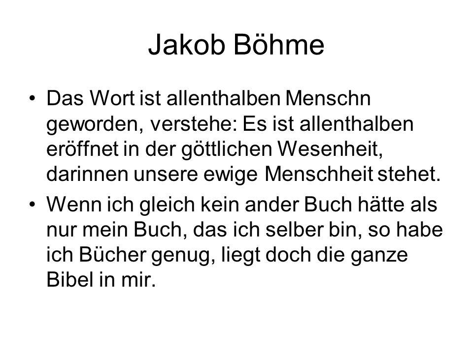 Jakob Böhme Das Wort ist allenthalben Menschn geworden, verstehe: Es ist allenthalben eröffnet in der göttlichen Wesenheit, darinnen unsere ewige Mens