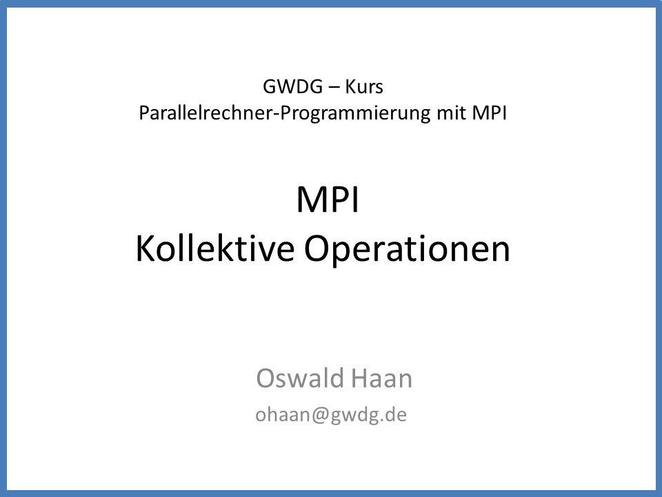 GWDG – Kurs Parallelrechner-Programmierung mit MPI MPI Kollektive Operationen Oswald Haan ohaan@gwdg.de