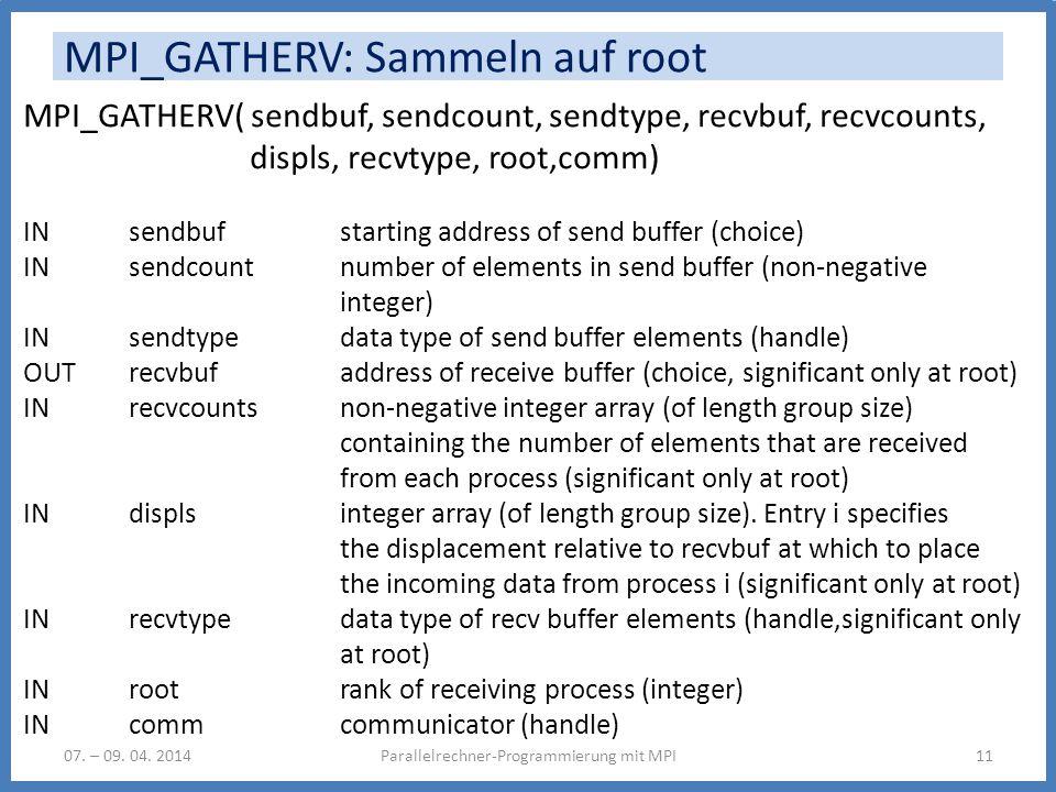 MPI_GATHERV: Sammeln auf root Parallelrechner-Programmierung mit MPI1107. – 09. 04. 2014 MPI_GATHERV( sendbuf, sendcount, sendtype, recvbuf, recvcount