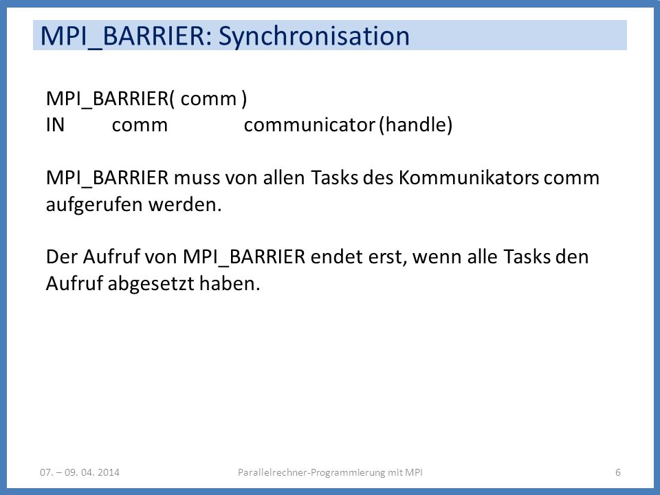 MPI_BARRIER: Synchronisation Parallelrechner-Programmierung mit MPI607. – 09. 04. 2014 MPI_BARRIER( comm ) IN comm communicator (handle) MPI_BARRIER m