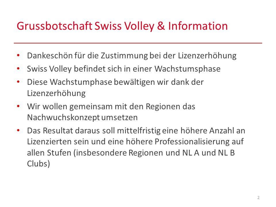 Grussbotschaft Swiss Volley & Information 2 Dankeschön für die Zustimmung bei der Lizenzerhöhung Swiss Volley befindet sich in einer Wachstumsphase Diese Wachstumphase bewältigen wir dank der Lizenzerhöhung Wir wollen gemeinsam mit den Regionen das Nachwuchskonzept umsetzen Das Resultat daraus soll mittelfristig eine höhere Anzahl an Lizenzierten sein und eine höhere Professionalisierung auf allen Stufen (insbesondere Regionen und NL A und NL B Clubs)