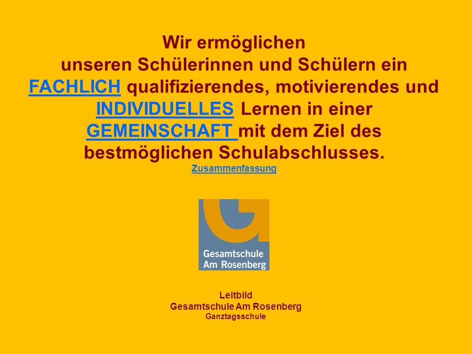 Leitbild Gesamtschule Am Rosenberg Ganztagsschule Wir ermöglichen unseren Schülerinnen und Schülern ein FACHLICH qualifizierendes, motivierendes und I
