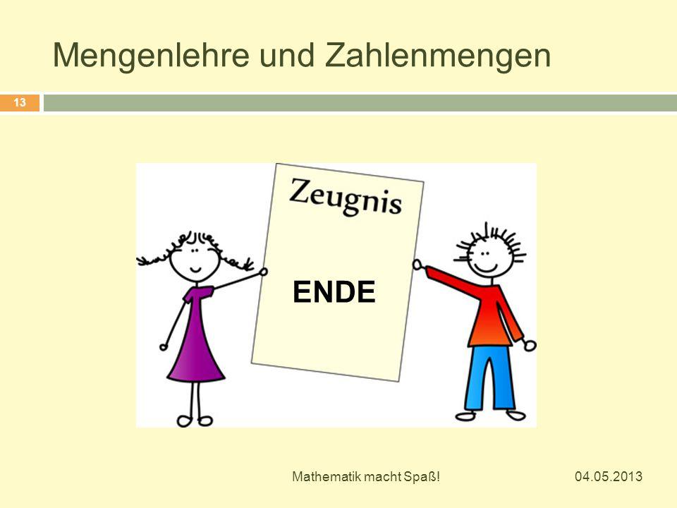Mengenlehre und Zahlenmengen 04.05.2013 Mathematik macht Spaß! 13 ENDE