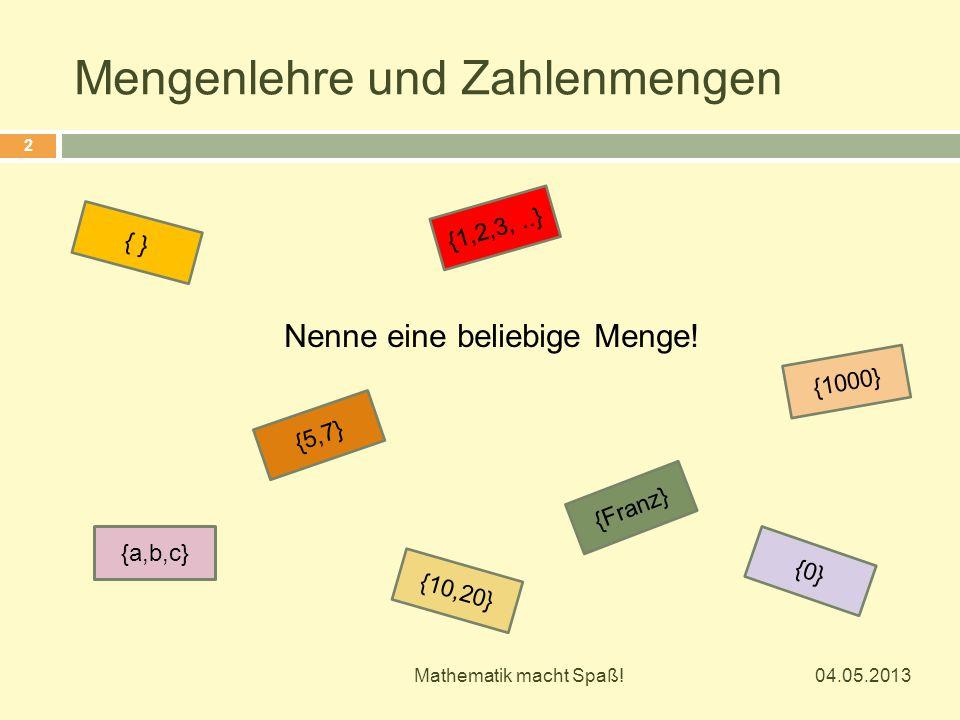 Mengenlehre und Zahlenmengen Nenne eine beliebige Menge! {a,b,c} {10,20} {1000} {Franz} {5,7} {1,2,3,..} { } {0} 04.05.2013 2 Mathematik macht Spaß!