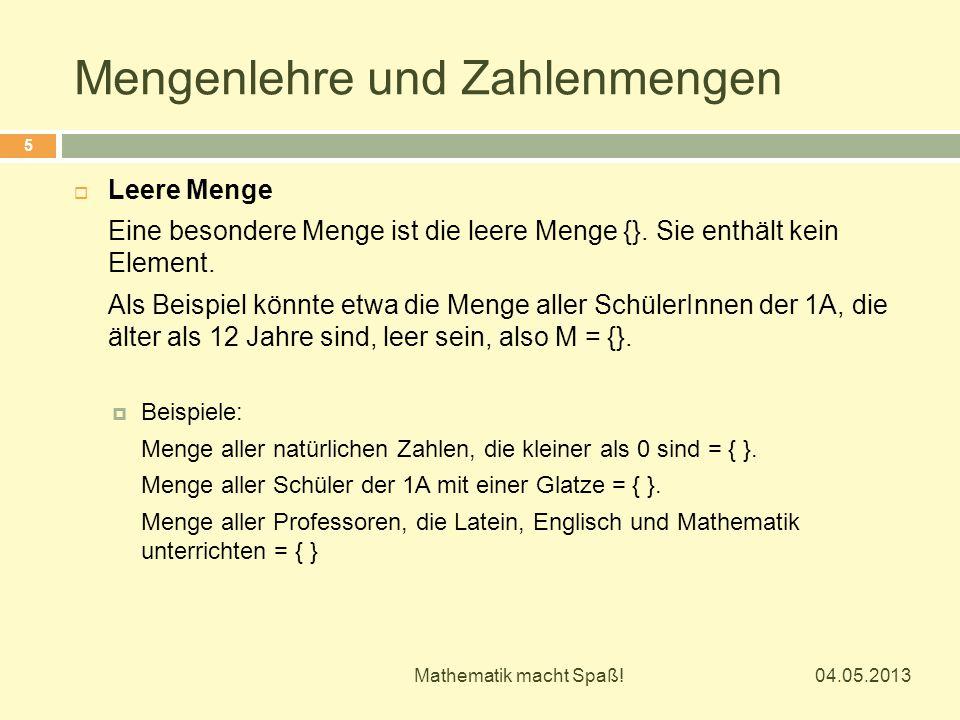 Mengenlehre und Zahlenmengen 04.05.2013 Mathematik macht Spaß! 5  Leere Menge Eine besondere Menge ist die leere Menge {}. Sie enthält kein Element.