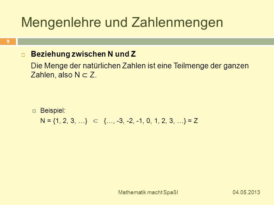 Mengenlehre und Zahlenmengen 04.05.2013 Mathematik macht Spaß! 9  Beziehung zwischen N und Z Die Menge der natürlichen Zahlen ist eine Teilmenge der