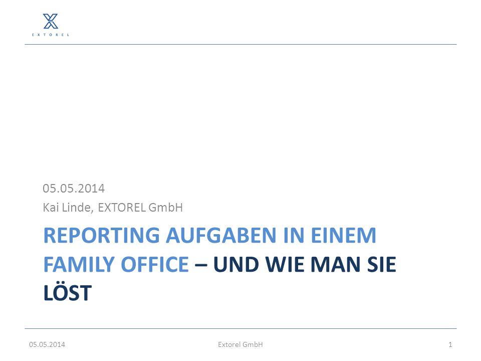 REPORTING AUFGABEN IN EINEM FAMILY OFFICE – UND WIE MAN SIE LÖST 05.05.2014 Kai Linde, EXTOREL GmbH 05.05.2014Extorel GmbH1