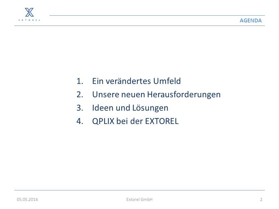 AGENDA 1.Ein verändertes Umfeld 2.Unsere neuen Herausforderungen 3.Ideen und Lösungen 4.QPLIX bei der EXTOREL 05.05.2014Extorel GmbH2