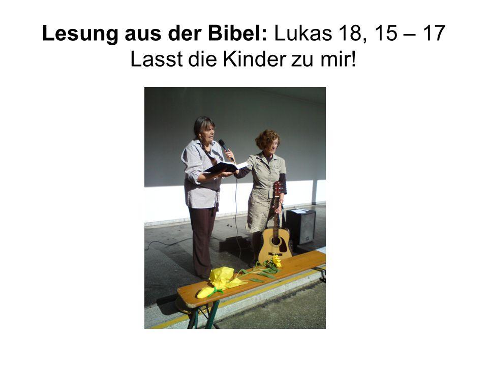 Lesung aus der Bibel: Lukas 18, 15 – 17 Lasst die Kinder zu mir!