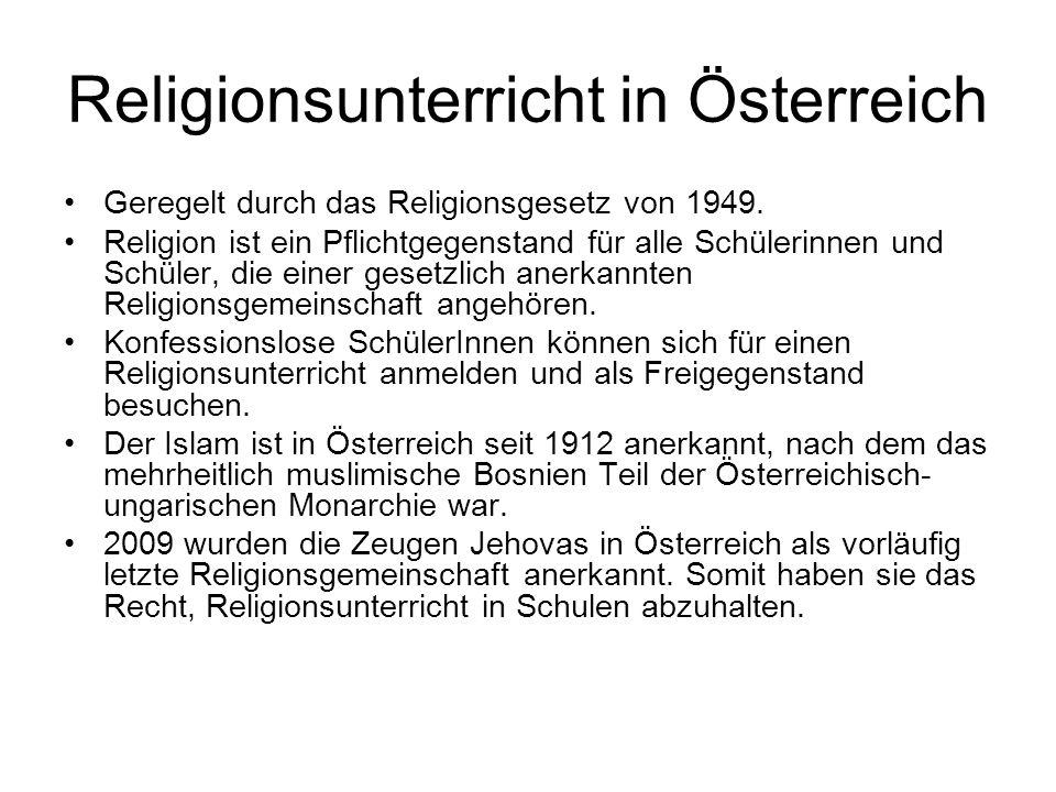 Religionsunterricht in Österreich Geregelt durch das Religionsgesetz von 1949. Religion ist ein Pflichtgegenstand für alle Schülerinnen und Schüler, d