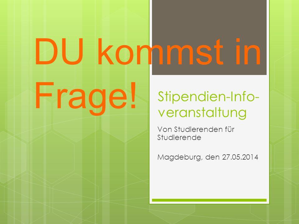 Stipendien-Info- veranstaltung Von Studierenden für Studierende Magdeburg, den 27.05.2014 DU kommst in Frage!