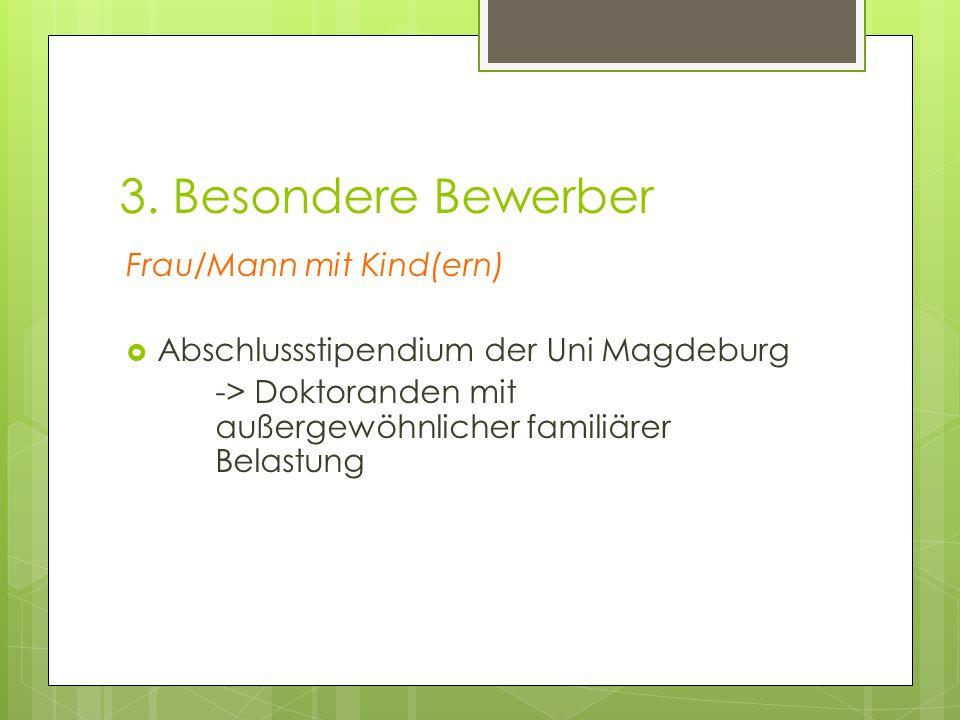 3. Besondere Bewerber Frau/Mann mit Kind(ern)  Abschlussstipendium der Uni Magdeburg -> Doktoranden mit außergewöhnlicher familiärer Belastung