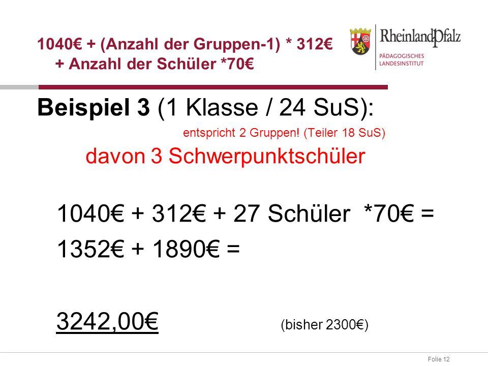 Folie 12 Beispiel 3 (1 Klasse / 24 SuS): entspricht 2 Gruppen! (Teiler 18 SuS) davon 3 Schwerpunktschüler 1040€ + 312€ + 27 Schüler *70€ = 1352€ + 189
