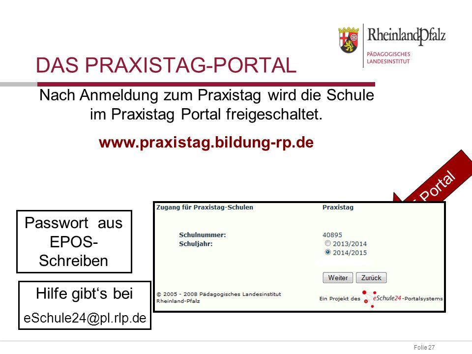 Folie 27 DAS PRAXISTAG-PORTAL Passwort aus EPOS- Schreiben Hilfe gibt's bei eSchule24@pl.rlp.de Nach Anmeldung zum Praxistag wird die Schule im Praxis