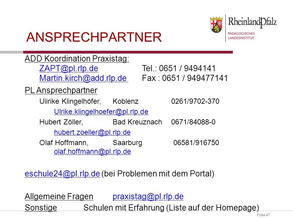 Folie 47 ANSPRECHPARTNER ADD Koordination Praxistag: ZAPT@pl.rlp.deZAPT@pl.rlp.deTel.: 0651 / 9494141 Martin.kirch@add.rlp.deMartin.kirch@add.rlp.de Fax : 0651 / 949477141 PL Ansprechpartner Ulirike Klingelhöfer,Koblenz0261/9702-370 Ulrike.klingelhoefer@pl.rlp.de Hubert Zöller,Bad Kreuznach0671/84088-0 hubert.zoeller@pl.rlp.de Olaf Hoffmann,Saarburg 06581/916750 olaf.hoffmann@pl.rlp.de olaf.hoffmann@pl.rlp.de eschule24@pl.rlp.deeschule24@pl.rlp.de (bei Problemen mit dem Portal) Allgemeine Fragenpraxistag@pl.rlp.depraxistag@pl.rlp.de Sonstige Schulen mit Erfahrung (Liste auf der Homepage)