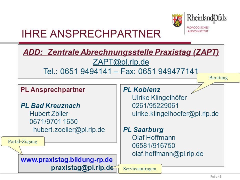 Folie 48 IHRE ANSPRECHPARTNER ADD: Zentrale Abrechnungsstelle Praxistag (ZAPT) ZAPT@pl.rlp.de Tel.: 0651 9494141 – Fax: 0651 949477141 PL Ansprechpart