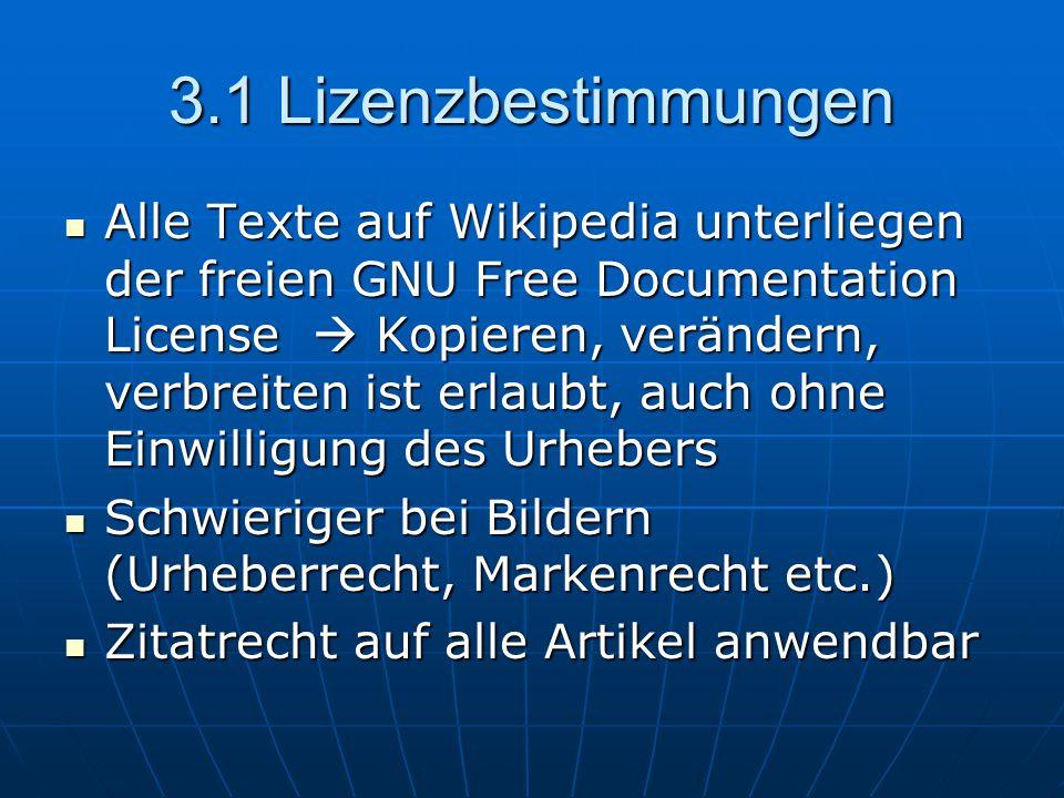 3.1 Lizenzbestimmungen Alle Texte auf Wikipedia unterliegen der freien GNU Free Documentation License  Kopieren, verändern, verbreiten ist erlaubt, auch ohne Einwilligung des Urhebers Alle Texte auf Wikipedia unterliegen der freien GNU Free Documentation License  Kopieren, verändern, verbreiten ist erlaubt, auch ohne Einwilligung des Urhebers Schwieriger bei Bildern (Urheberrecht, Markenrecht etc.) Schwieriger bei Bildern (Urheberrecht, Markenrecht etc.) Zitatrecht auf alle Artikel anwendbar Zitatrecht auf alle Artikel anwendbar