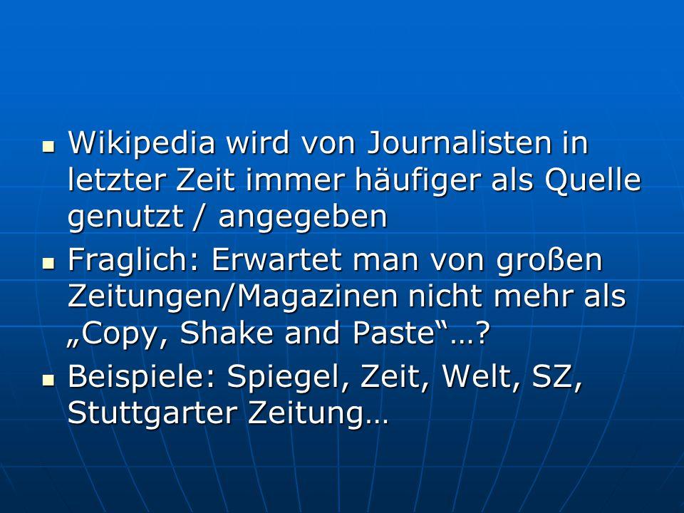 """Wikipedia wird von Journalisten in letzter Zeit immer häufiger als Quelle genutzt / angegeben Wikipedia wird von Journalisten in letzter Zeit immer häufiger als Quelle genutzt / angegeben Fraglich: Erwartet man von großen Zeitungen/Magazinen nicht mehr als """"Copy, Shake and Paste …."""