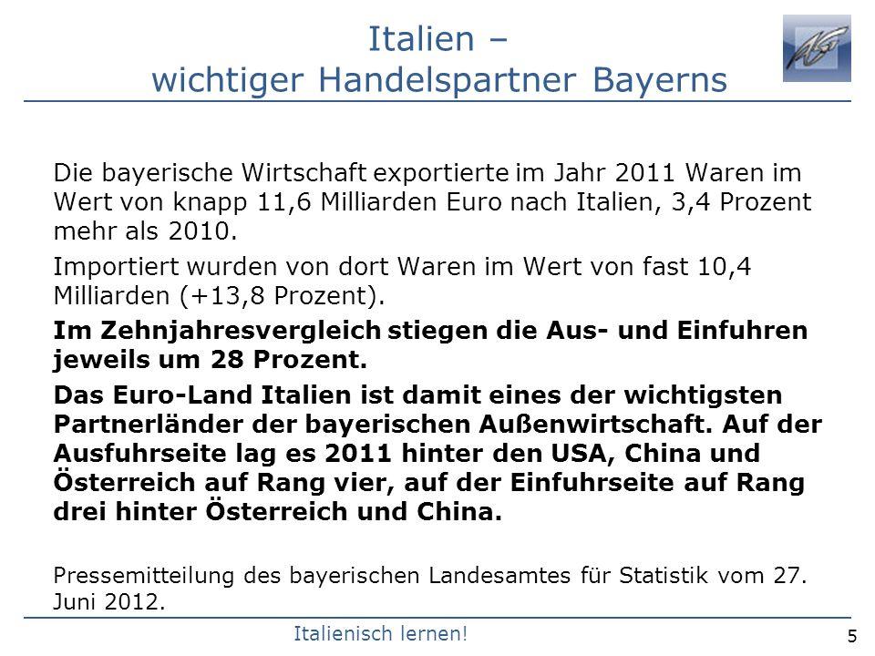 Italienisch lernen! Italien – wichtiger Handelspartner Bayerns Die bayerische Wirtschaft exportierte im Jahr 2011 Waren im Wert von knapp 11,6 Milliar