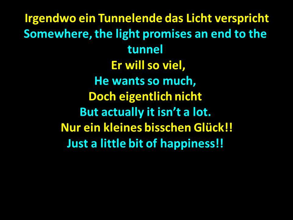 Irgendwo ein Tunnelende das Licht verspricht Irgendwo ein Tunnelende das Licht verspricht Somewhere, the light promises an end to the tunnel Er will s