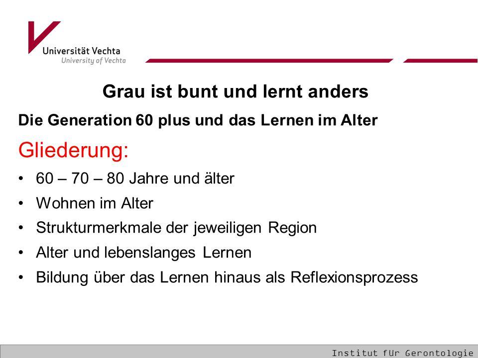 Grau ist bunt und lernt anders Die Generation 60 plus und das Lernen im Alter Gliederung: 60 – 70 – 80 Jahre und älter Wohnen im Alter Strukturmerkmale der jeweiligen Region Alter und lebenslanges Lernen Bildung über das Lernen hinaus als Reflexionsprozess Institut für Gerontologie