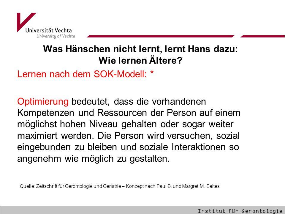 Was Hänschen nicht lernt, lernt Hans dazu: Wie lernen Ältere? Lernen nach dem SOK-Modell: * Optimierung bedeutet, dass die vorhandenen Kompetenzen und