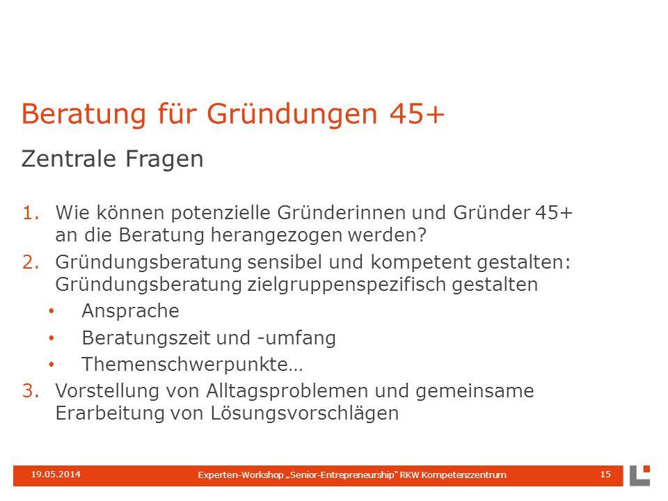 """19.05.2014 Experten-Workshop """"Senior-Entrepreneurship RKW Kompetenzzentrum 15 Zentrale Fragen 1.Wie können potenzielle Gründerinnen und Gründer 45+ an die Beratung herangezogen werden."""