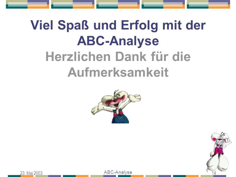 23. Mai 2003 ABC-Analyse 14 Viel Spaß und Erfolg mit der ABC-Analyse Herzlichen Dank für die Aufmerksamkeit