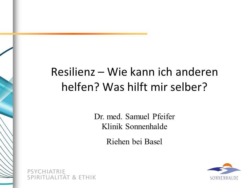 Resilienz – Wie kann ich anderen helfen? Was hilft mir selber? Dr. med. Samuel Pfeifer Klinik Sonnenhalde Riehen bei Basel