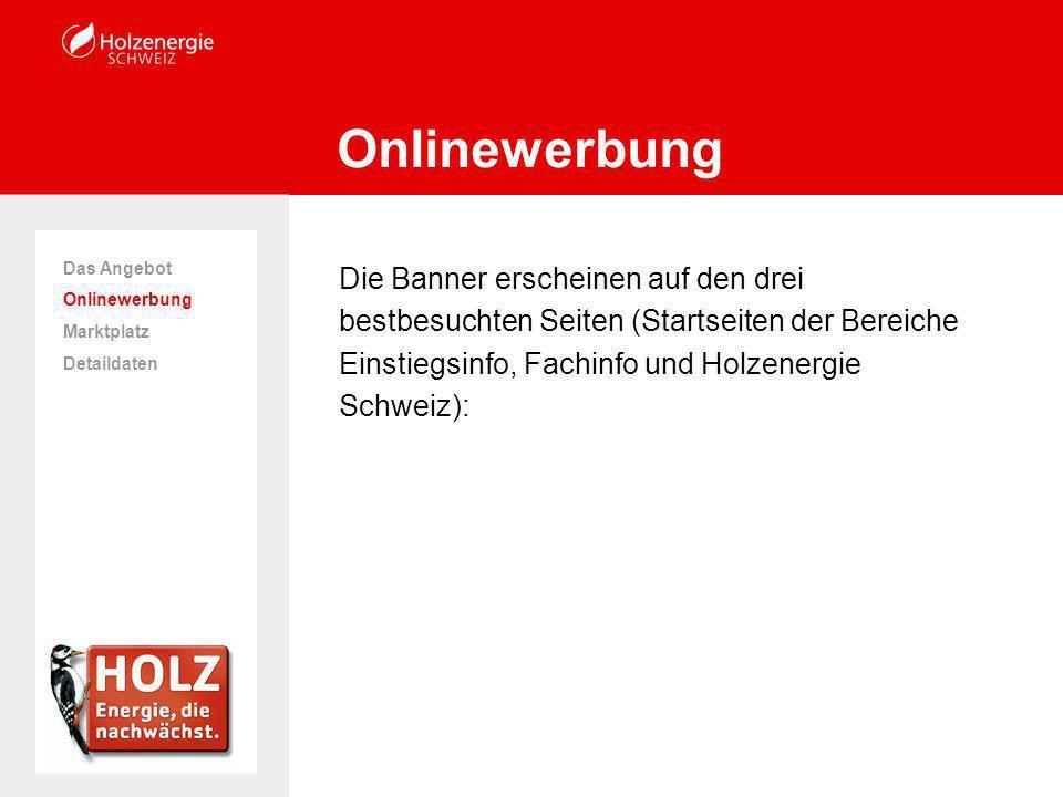 Die Banner erscheinen auf den drei bestbesuchten Seiten (Startseiten der Bereiche Einstiegsinfo, Fachinfo und Holzenergie Schweiz): Onlinewerbung Das Angebot Onlinewerbung Marktplatz Detaildaten