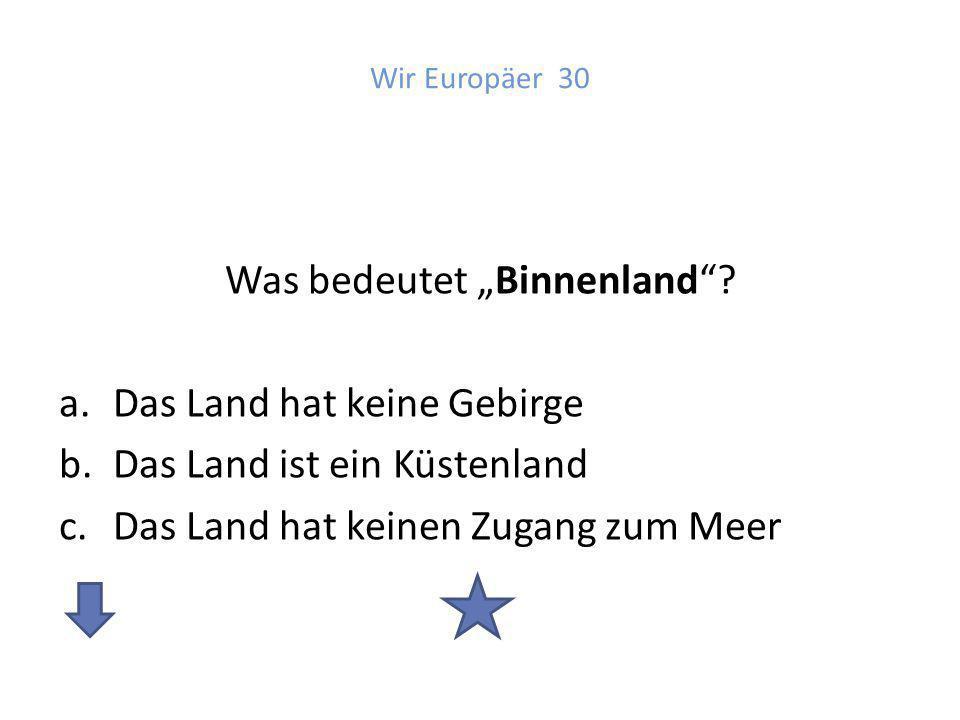 Antwort: Wir Europäer 30 c. Das Land hat keinen Zugang zum Meer