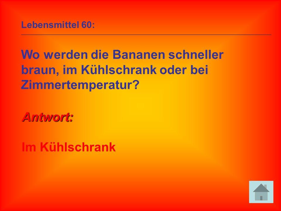 Lebensmittel 60: Wo werden die Bananen schneller braun, im Kühlschrank oder bei Zimmertemperatur? Antwort: Im Kühlschrank