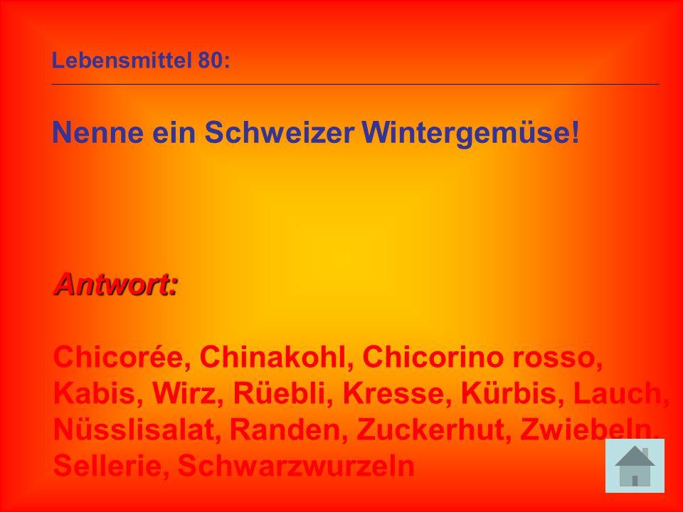 Lebensmittel 80: Nenne ein Schweizer Wintergemüse! Antwort: Chicorée, Chinakohl, Chicorino rosso, Kabis, Wirz, Rüebli, Kresse, Kürbis, Lauch, Nüsslisa