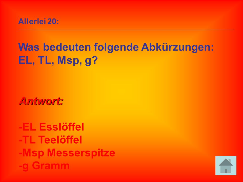 Allerlei 20: Was bedeuten folgende Abkürzungen: EL, TL, Msp, g? Antwort: -EL Esslöffel -TL Teelöffel -Msp Messerspitze -g Gramm
