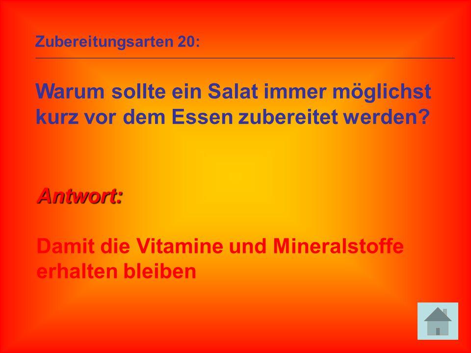 Zubereitungsarten 20: Warum sollte ein Salat immer möglichst kurz vor dem Essen zubereitet werden? Antwort: Damit die Vitamine und Mineralstoffe erhal