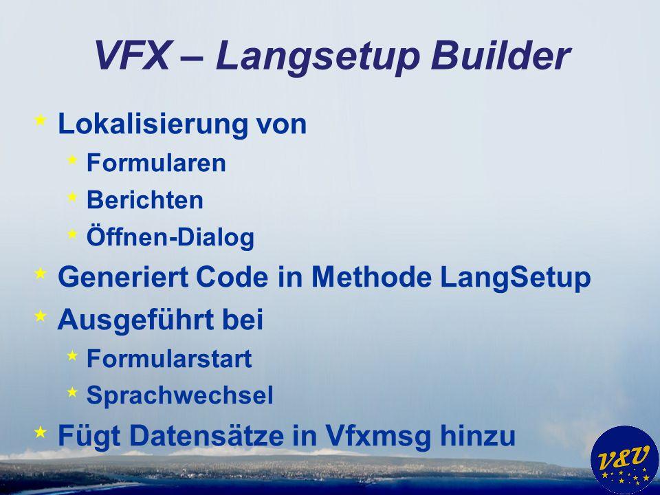 VFX – Langsetup Builder * Lokalisierung von * Formularen * Berichten * Öffnen-Dialog * Generiert Code in Methode LangSetup * Ausgeführt bei * Formular